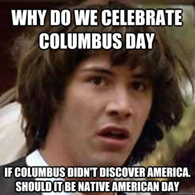 301435f0 5328 0133 4ca6 0e3f8b958f63 14 columbus day memes that hilariously reveal the not so funny